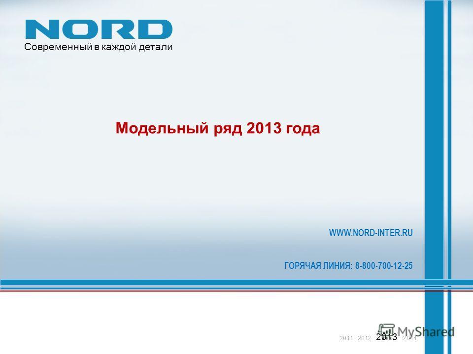 Модельный ряд 2013 года WWW.NORD-INTER.RU ГОРЯЧАЯ ЛИНИЯ: 8-800-700-12-25 2011 2012 2013 2014 Современный в каждой детали