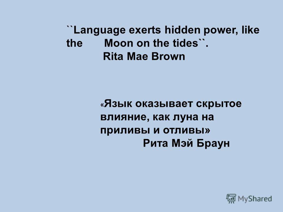 ``Language exerts hidden power, like the Moon on the tides``. Rita Mae Brown « Язык оказывает скрытое влияние, как луна на приливы и отливы» Рита Мэй Браун