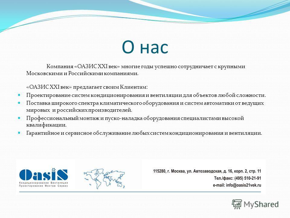 О нас Компания «ОАЗИС XXI век» многие годы успешно сотрудничает с крупными Московскими и Российскими компаниями. «ОАЗИС XXI век» предлагает своим Клиентам: Проектирование систем кондиционирования и вентиляции для объектов любой сложности. Поставка ши