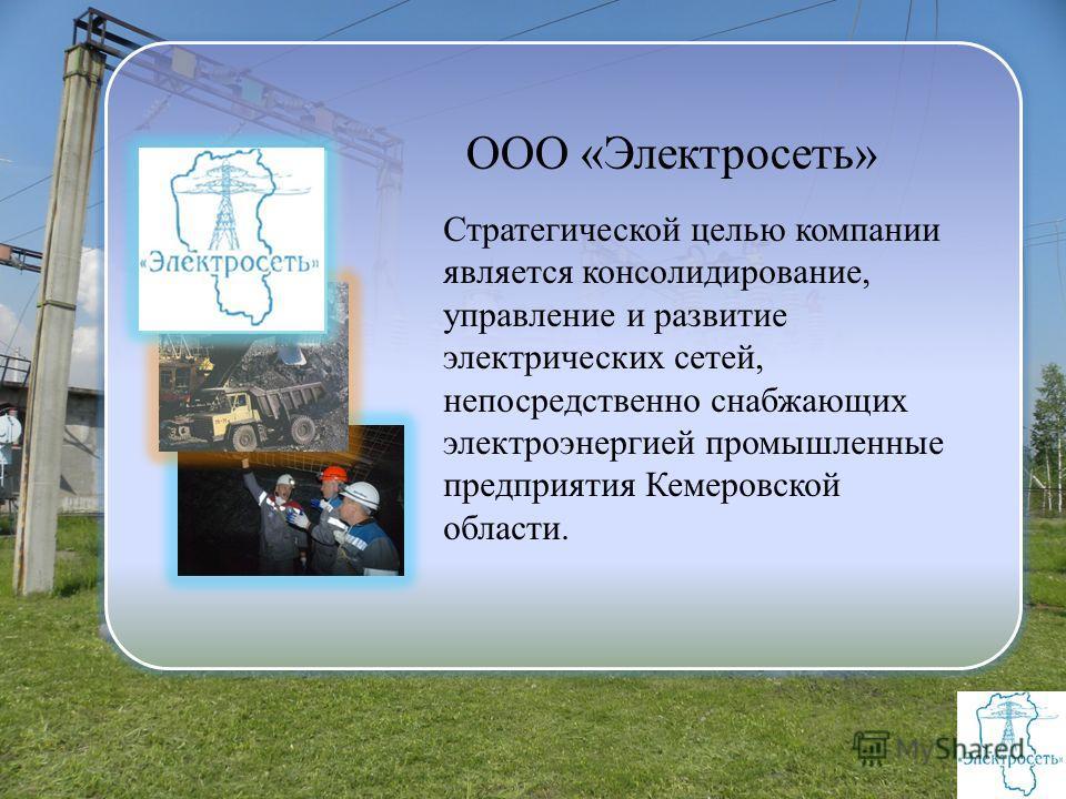 ООО «Электросеть» Стратегической целью компании является консолидирование, управление и развитие электрических сетей, непосредственно снабжающих электроэнергией промышленные предприятия Кемеровской области.