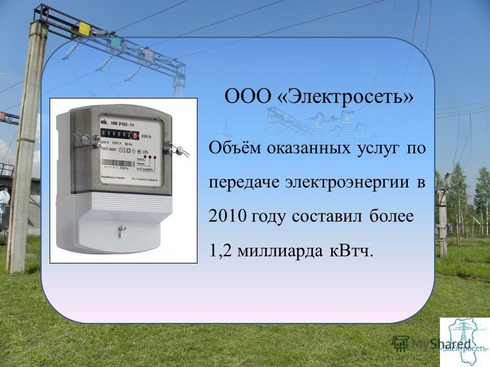 ООО «Электросеть» Объём оказанных услуг по передаче электроэнергии в 2010 году составил более 1,2 миллиарда кВтч.