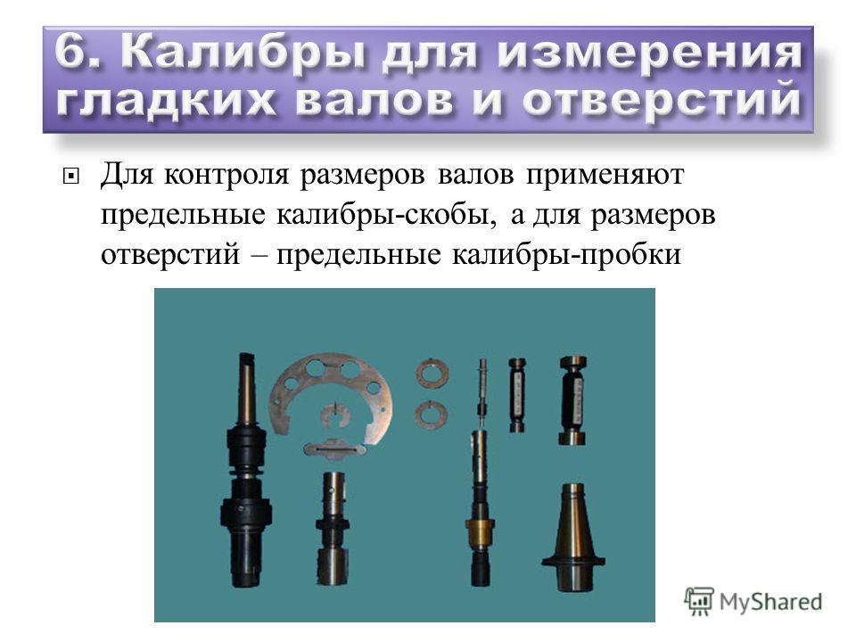 Для контроля размеров валов применяют предельные калибры - скобы, а для размеров отверстий – предельные калибры - пробки