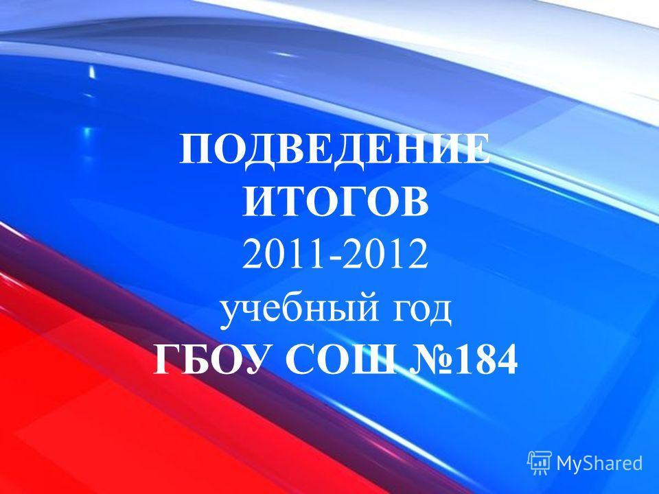 ПОДВЕДЕНИЕ ИТОГОВ 2011-2012 учебный год ГБОУ СОШ 184