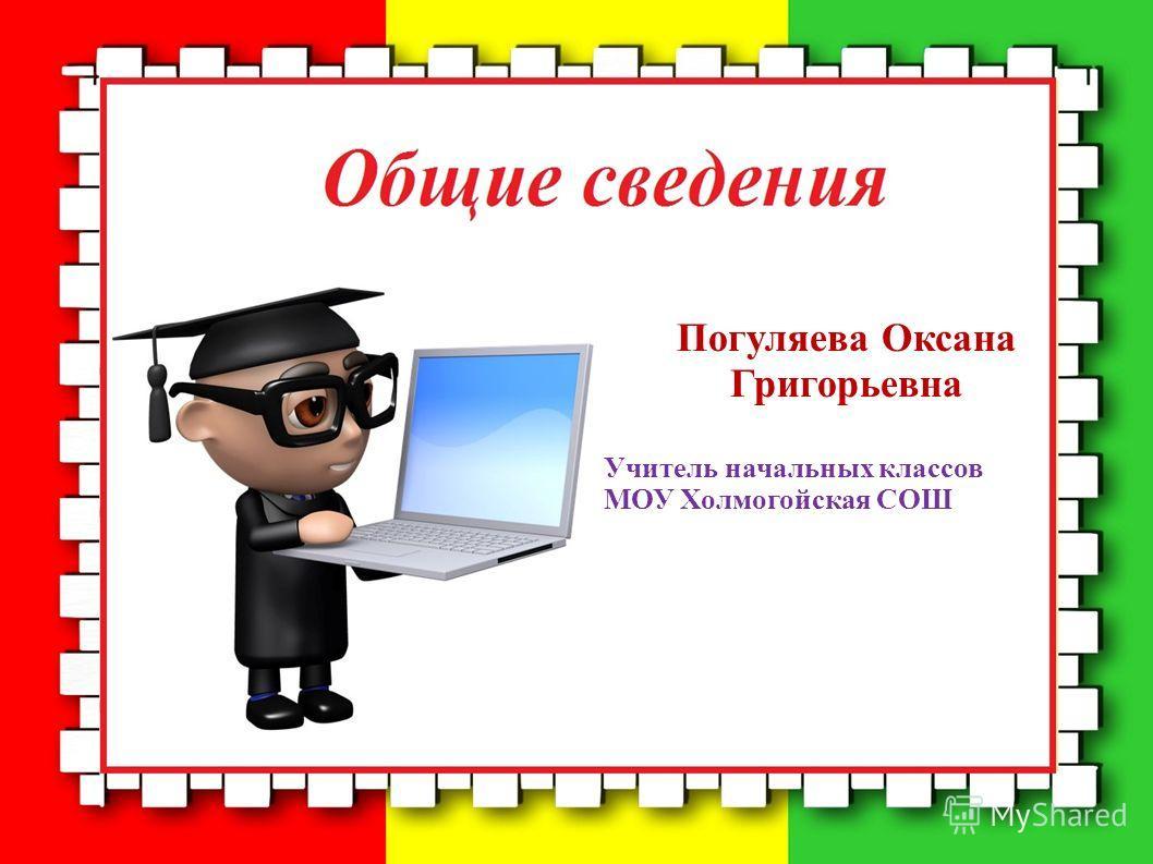 Погуляева Оксана Григорьевна Учитель начальных классов МОУ Холмогойская СОШ