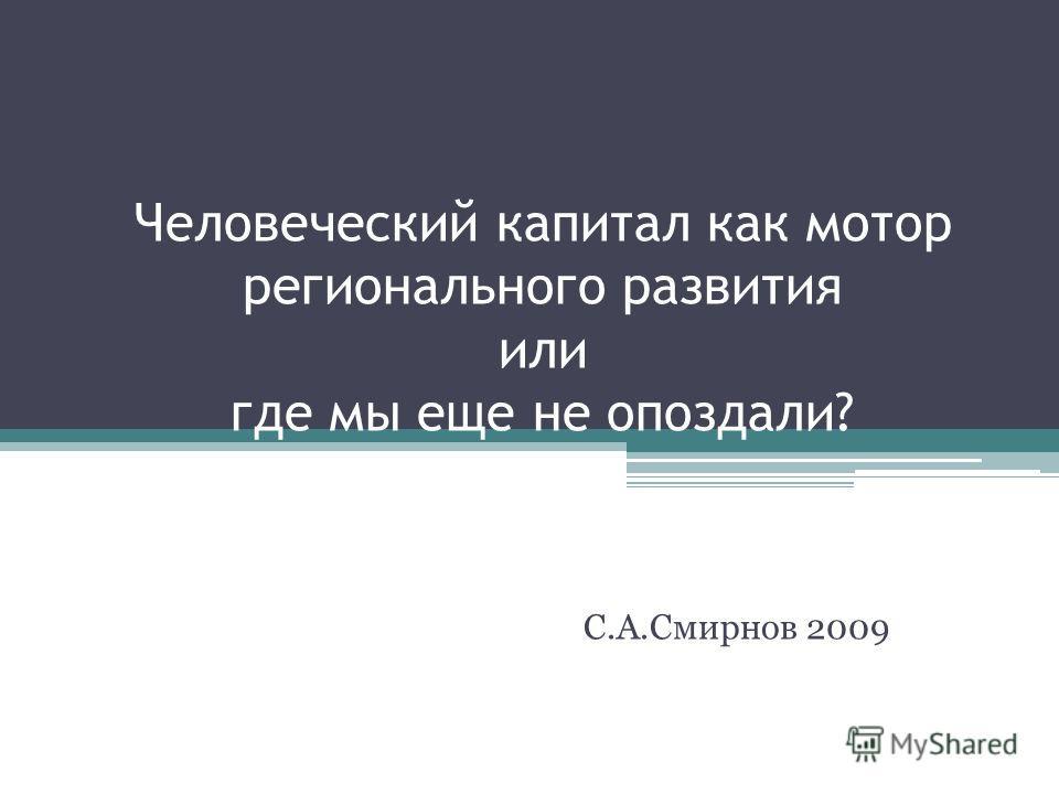 Человеческий капитал как мотор регионального развития или где мы еще не опоздали? С.А.Смирнов 2009