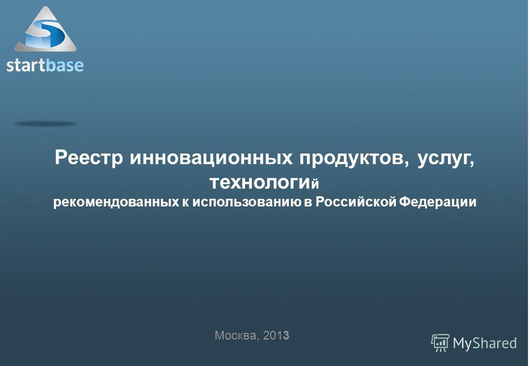 Реестр инновационных продуктов, услуг, технологи й рекомендованных к использованию в Российской Федерации Москва, 2013