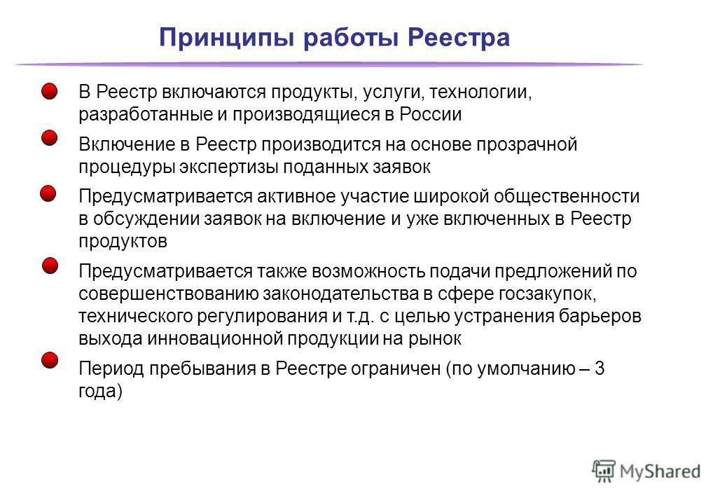 Принципы работы Реестра В Реестр включаются продукты, услуги, технологии, разработанные и производящиеся в России Включение в Реестр производится на основе прозрачной процедуры экспертизы поданных заявок Предусматривается активное участие широкой общ