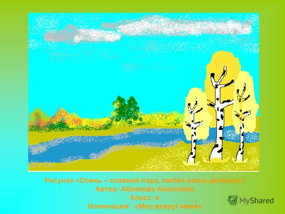 Рисунок «Осень – славная пора, любит осень детвора!» Автор: Аблязова Анастасия Класс: 4 Номинация: «Мир вокруг меня»
