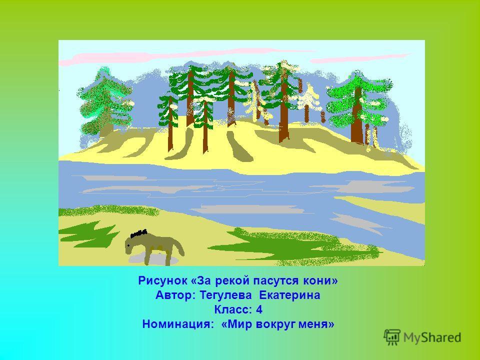 Рисунок «За рекой пасутся кони» Автор: Тегулева Екатерина Класс: 4 Номинация: «Мир вокруг меня»