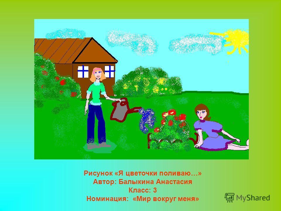 Рисунок «Я цветочки поливаю…» Автор: Балыкина Анастасия Класс: 3 Номинация: «Мир вокруг меня»
