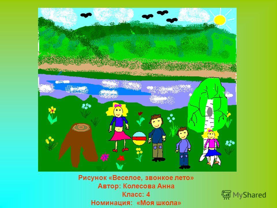 Рисунок «Веселое, звонкое лето» Автор: Колесова Анна Класс: 4 Номинация: «Моя школа»