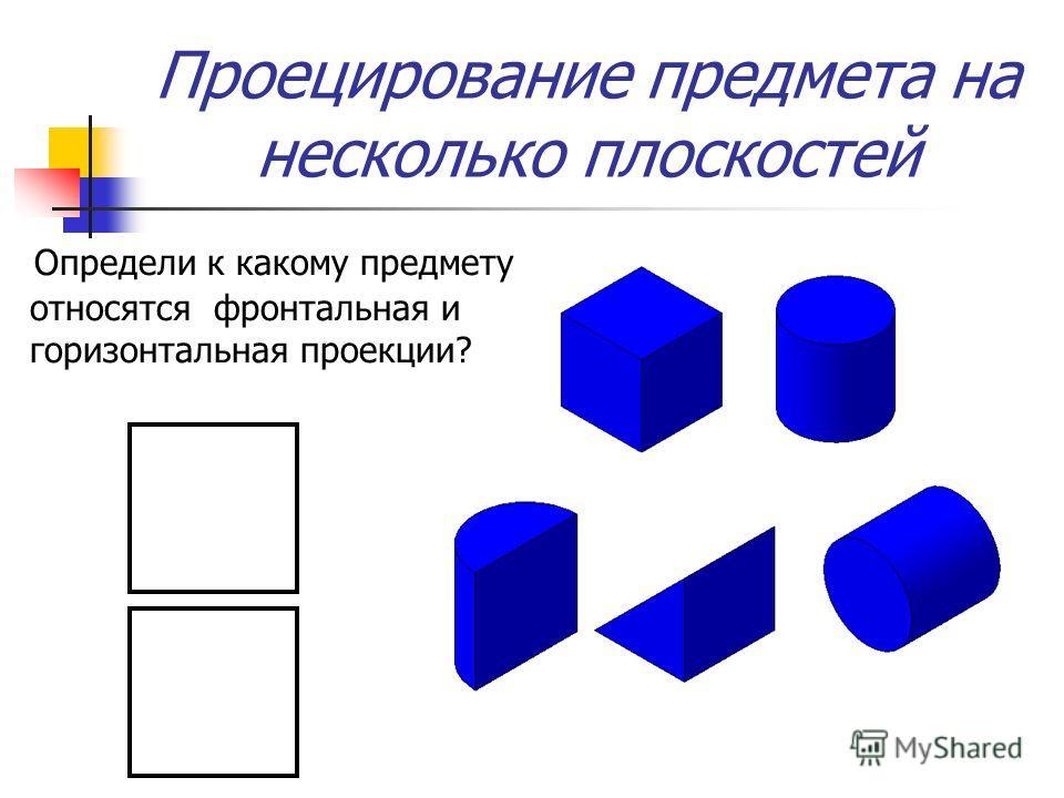 Проецирование предмета на несколько плоскостей Определи к какому предмету относятся фронтальная и горизонтальная проекции?