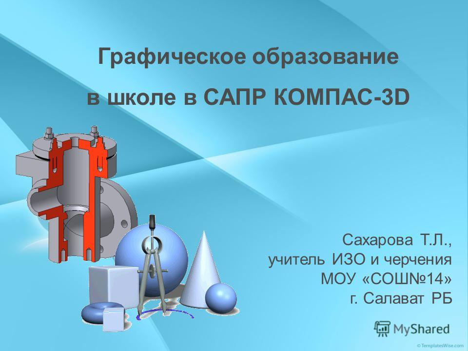 Графическое образование в школе в САПР КОМПАС-3D Сахарова Т.Л., учитель ИЗО и черчения МОУ «СОШ14» г. Салават РБ