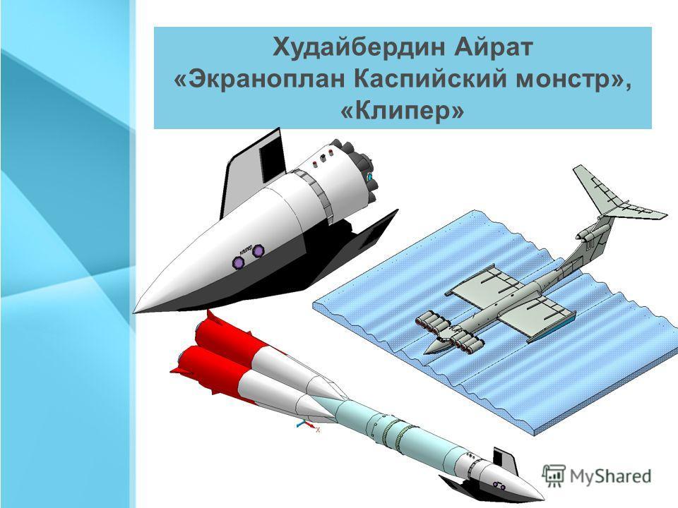 Худайбердин Айрат «Экраноплан Каспийский монстр», «Клипер»