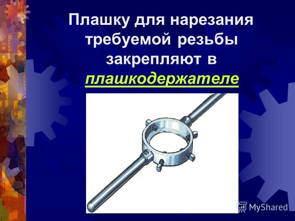 Для нарезания наружной резьбы используют специальный инструмент - ПЛАШКА Плашка имеет вид гайки из закаленной стали