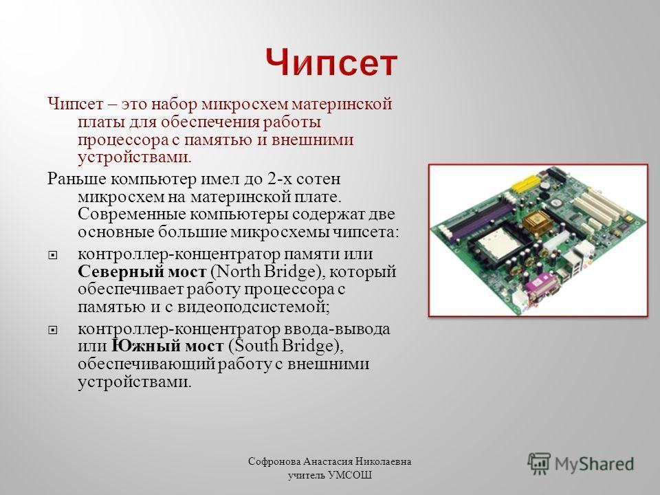 Чипсет – это набор микросхем материнской платы для обеспечения работы процессора с памятью и внешними устройствами. Раньше компьютер имел до 2- х сотен микросхем на материнской плате. Современные компьютеры содержат две основные большие микросхемы чи