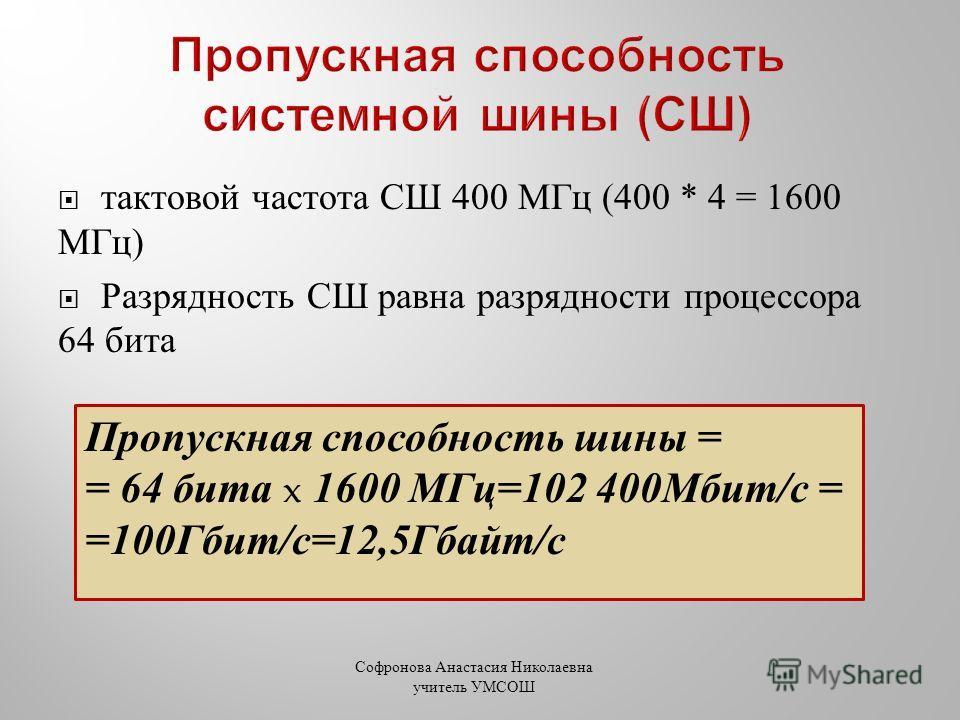 тактовой частота СШ 400 МГц (400 * 4 = 1600 МГц ) Разрядность СШ равна разрядности процессора 64 бита Пропускная способность шины = = 64 бита x 1600 МГц=102 400Мбит/с = =100Гбит/с=12,5Гбайт/с Софронова Анастасия Николаевна учитель УМСОШ