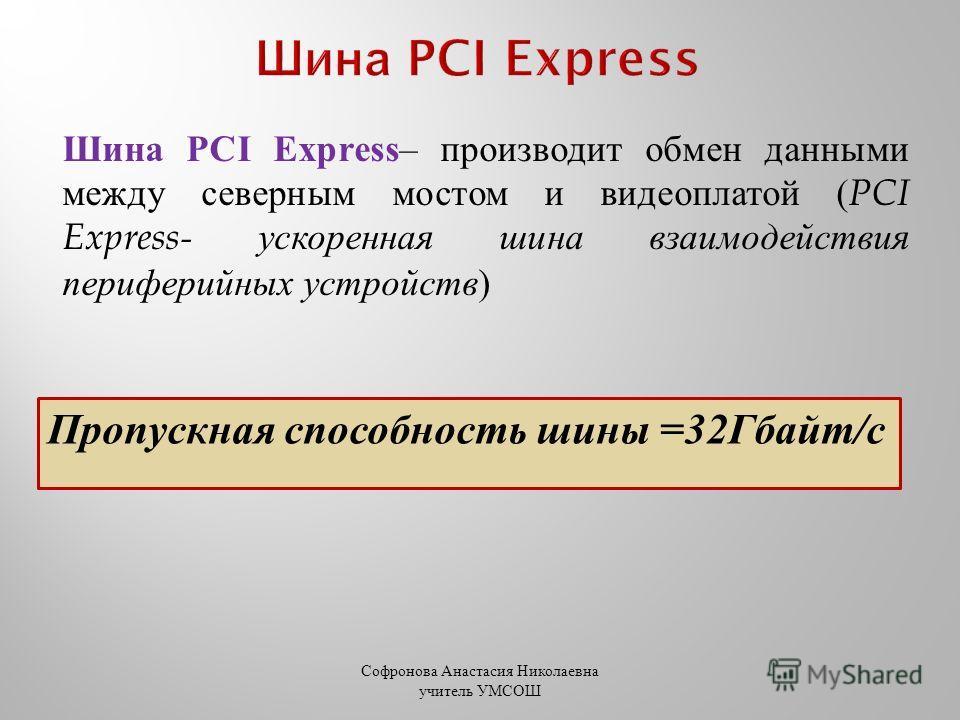 Шина PCI Express – производит обмен данными между северным мостом и видеоплатой ( PCI Express- ускоренная шина взаимодействия периферийных устройств ) Пропускная способность шины =32Гбайт/с Софронова Анастасия Николаевна учитель УМСОШ