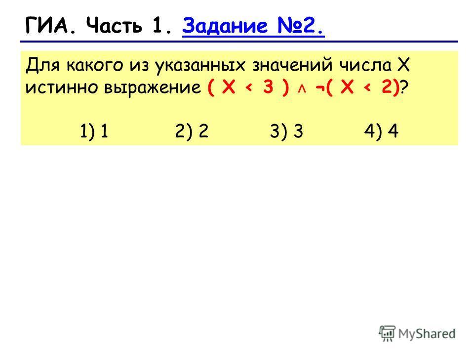 ГИА. Часть 1. Задание 2.Задание 2. Для какого из указанных значений числа X истинно выражение ( X < 3 ) ˄ ¬( X < 2)? 1) 1 2) 2 3) 3 4) 4