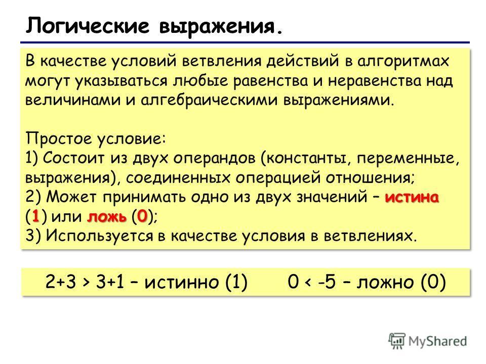 В качестве условий ветвления действий в алгоритмах могут указываться любые равенства и неравенства над величинами и алгебраическими выражениями. Простое условие: 1) Состоит из двух операндов (константы, переменные, выражения), соединенных операцией о