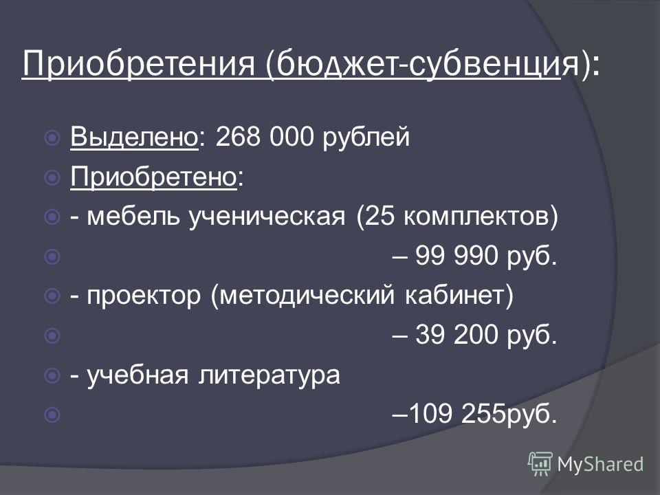 Приобретения (бюджет-субвенция): Выделено: 268 000 рублей Приобретено: - мебель ученическая (25 комплектов) – 99 990 руб. - проектор (методический кабинет) – 39 200 руб. - учебная литература –109 255руб.