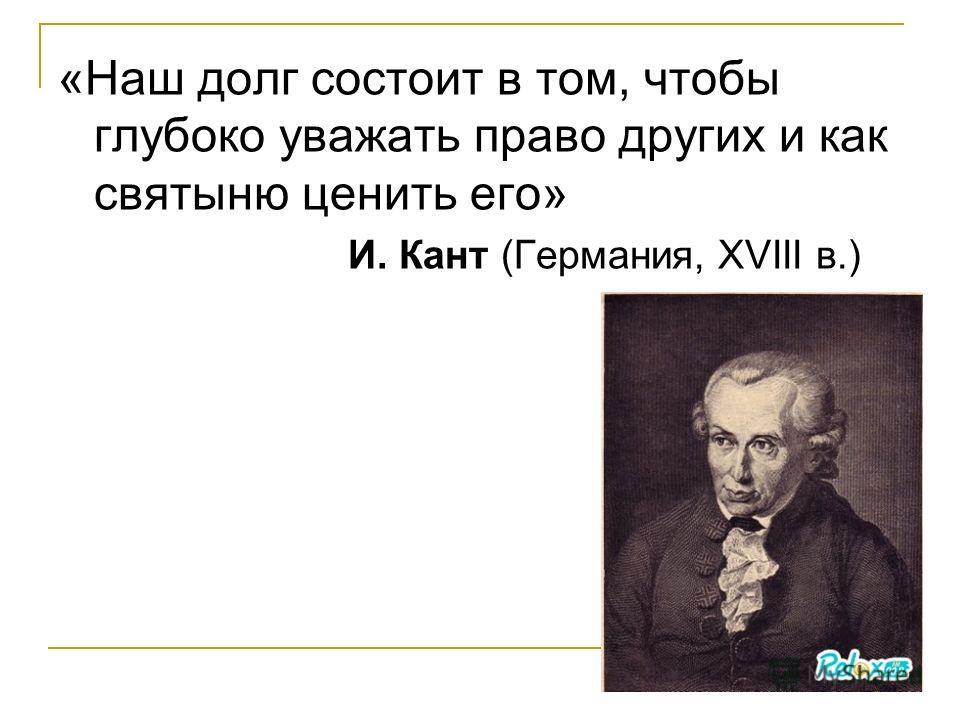 «Наш долг состоит в том, чтобы глубоко уважать право других и как святыню ценить его» И. Кант (Германия, XVIII в.)