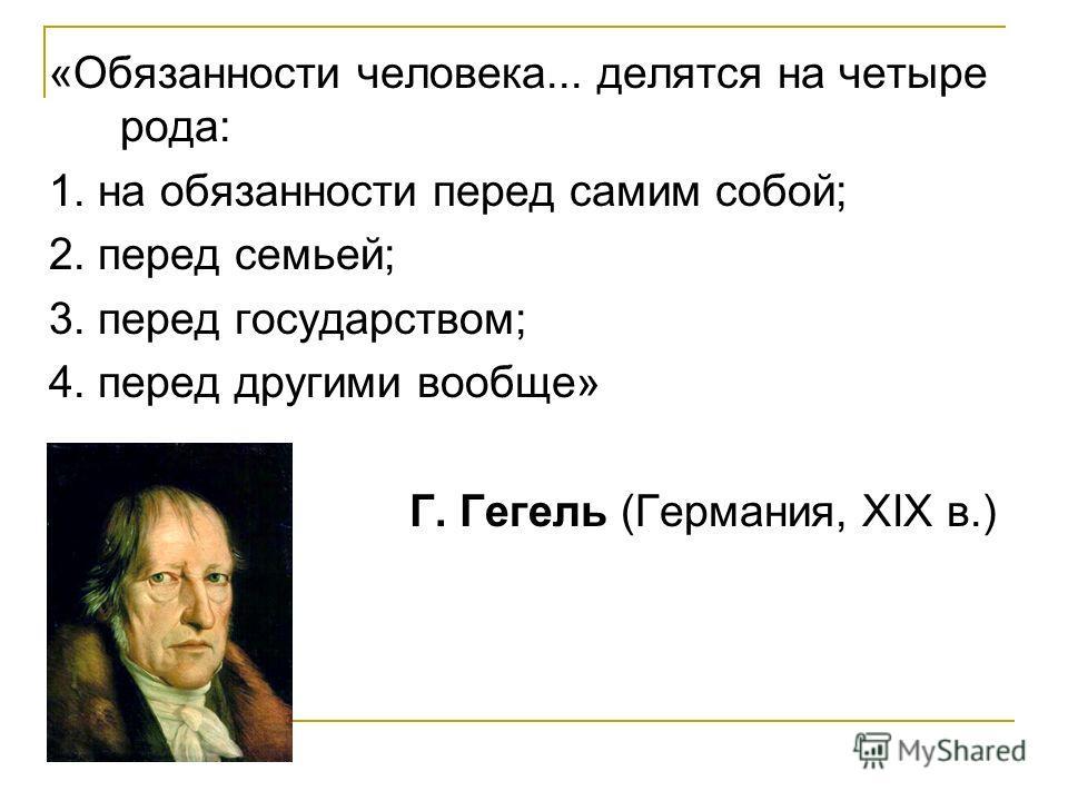 «Обязанности человека... делятся на четыре рода: 1. на обязанности перед самим собой; 2. перед семьей; 3. перед государством; 4. перед другими вообще» Г. Гегель (Германия, XIX в.)