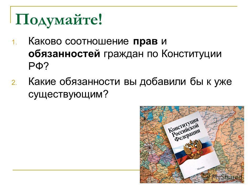 Подумайте! 1. Каково соотношение прав и обязанностей граждан по Конституции РФ? 2. Какие обязанности вы добавили бы к уже существующим?