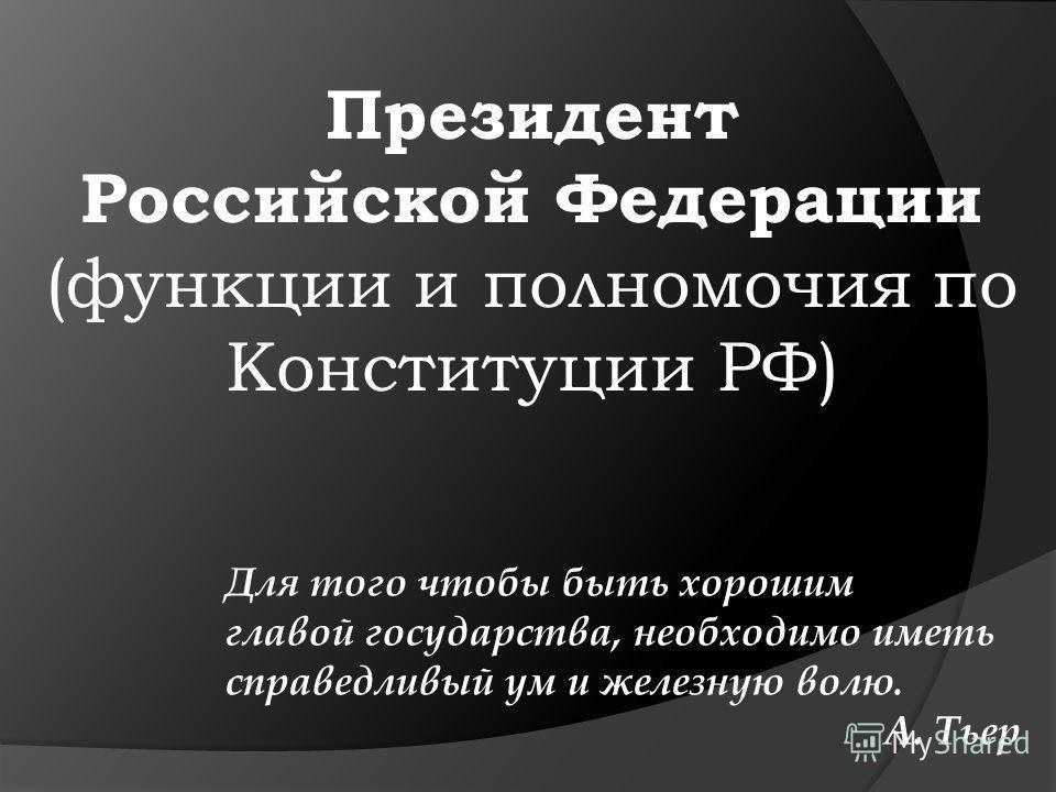 Президент Российской Федерации (функции и полномочия по Конституции РФ) Для того чтобы быть хорошим главой государства, необходимо иметь справедливый ум и железную волю. А. Тьер