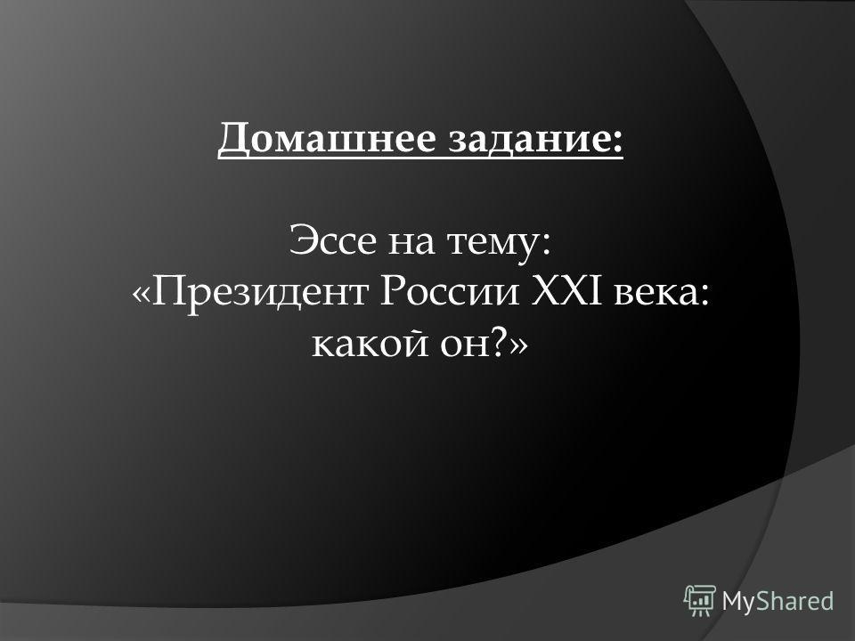 Домашнее задание: Эссе на тему: «Президент России XXI века: какой он?»