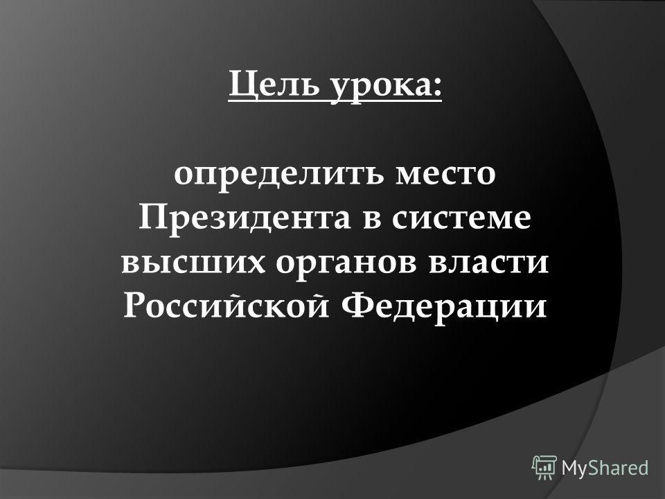 Цель урока: определить место Президента в системе высших органов власти Российской Федерации