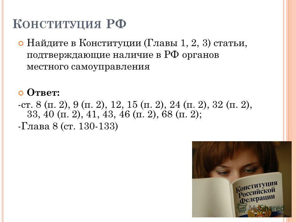 К ОНСТИТУЦИЯ РФ Найдите в Конституции (Главы 1, 2, 3) статьи, подтверждающие наличие в РФ органов местного самоуправления Ответ: -ст. 8 (п. 2), 9 (п. 2), 12, 15 (п. 2), 24 (п. 2), 32 (п. 2), 33, 40 (п. 2), 41, 43, 46 (п. 2), 68 (п. 2); -Глава 8 (ст.