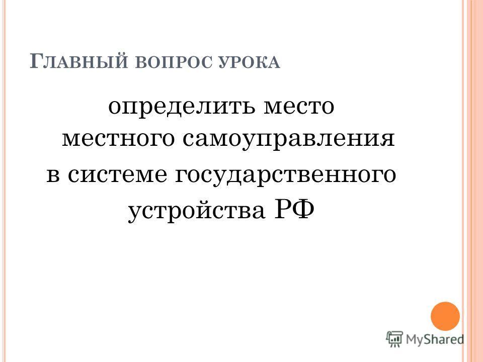 Г ЛАВНЫЙ ВОПРОС УРОКА определить место местного самоуправления в системе государственного устройства РФ