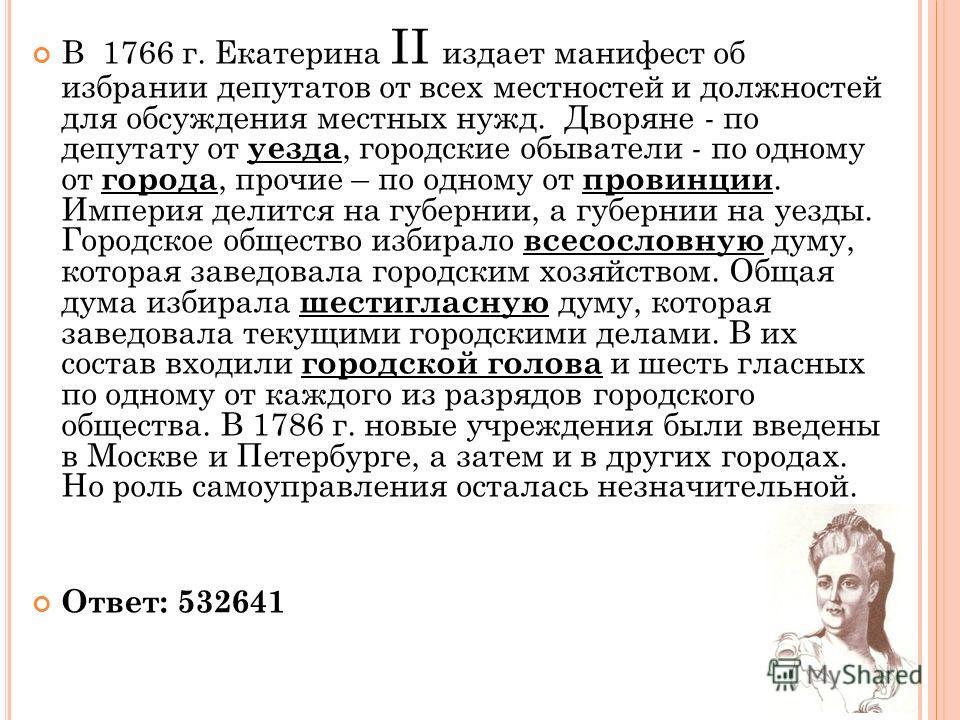 В 1766 г. Екатерина II издает манифест об избрании депутатов от всех местностей и должностей для обсуждения местных нужд. Дворяне - по депутату от уезда, городские обыватели - по одному от города, прочие – по одному от провинции. Империя делится на г