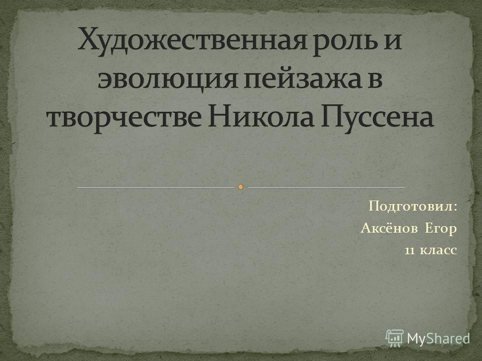 Подготовил: Аксёнов Егор 11 класс