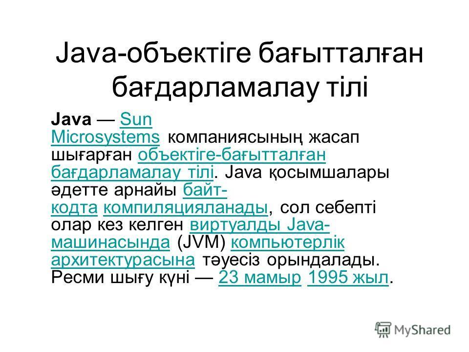 Java-объектіге бағытталған бағдарламалау тілі Java Sun Microsystems компаниясының жасап шығарған объектіге-бағытталған бағдарламалау тілі. Java қосымшалары әдетте арнайы байт- кодта компиляцияланады, сол себепті олар кез келген виртуалды Java- машина
