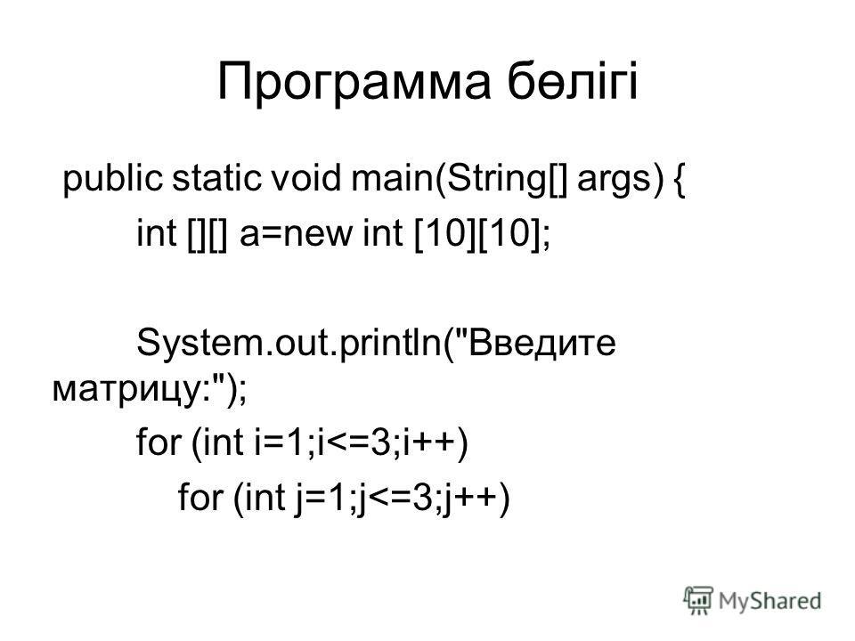 Программа бөлігі public static void main(String[] args) { int [][] a=new int [10][10]; System.out.println(Введите матрицу:); for (int i=1;i