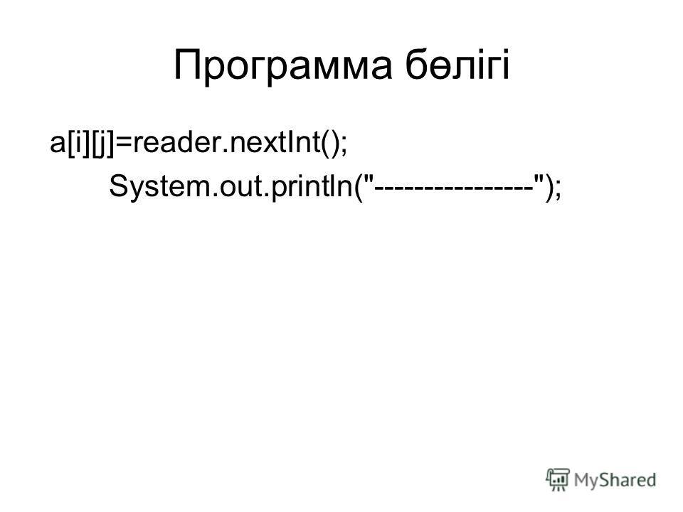 Программа бөлігі a[i][j]=reader.nextInt(); System.out.println(----------------);