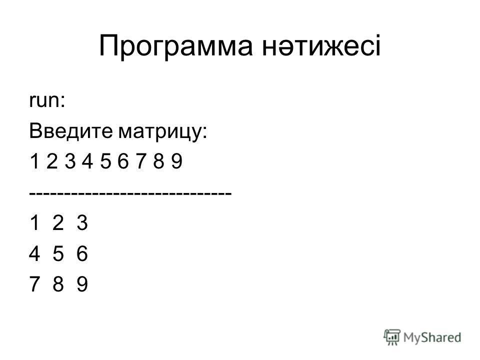 Программа нәтижесі run: Введите матрицу: 1 2 3 4 5 6 7 8 9 ----------------------------- 1 2 3 4 5 6 7 8 9