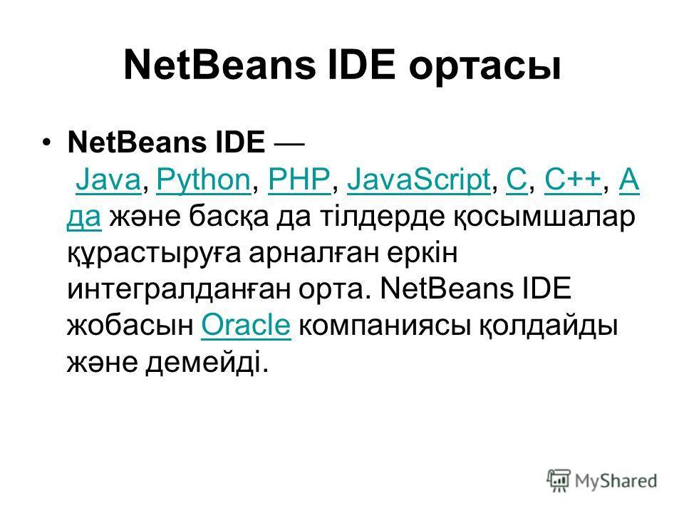 NetBeans IDE ортасы NetBeans IDE Java, Python, PHP, JavaScript, C, C++, А да және басқа да тілдерде қосымшалар құрастыруға арналған еркін интегралданған орта. NetBeans IDE жобасын Oracle компаниясы қолдайды және демейді.JavaPythonPHPJavaScriptCC++А д
