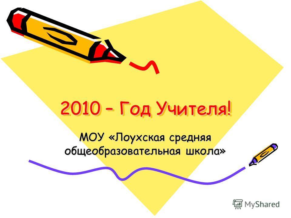 2010 – Год Учителя! МОУ «Лоухская средняя общеобразовательная школа»