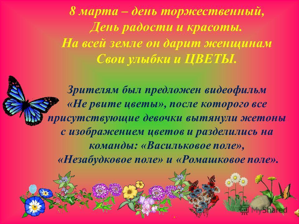 . 8 марта – день торжественный, День радости и красоты. На всей земле он дарит женщинам Свои улыбки и ЦВЕТЫ. Зрителям был предложен видеофильм «Не рвите цветы», после которого все присутствующие девочки вытянули жетоны с изображением цветов и раздели