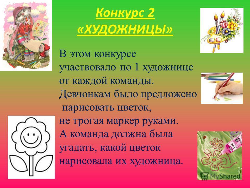 Конкурс 2 «ХУДОЖНИЦЫ» В этом конкурсе участвовало по 1 художнице от каждой команды. Девчонкам было предложено нарисовать цветок, не трогая маркер руками. А команда должна была угадать, какой цветок нарисовала их художница.