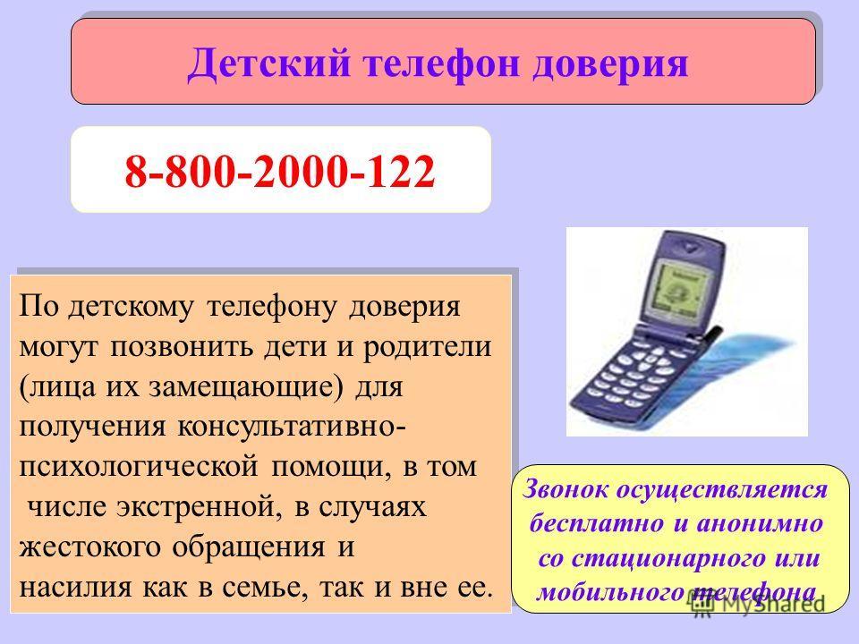 Детский телефон доверия 8-800-2000-122 По детскому телефону доверия могут позвонить дети и родители (лица их замещающие) для получения консультативно- психологической помощи, в том числе экстренной, в случаях жестокого обращения и насилия как в семье
