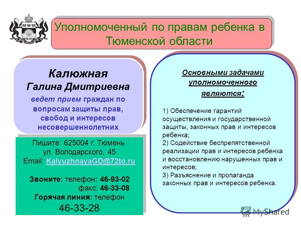 Уполномоченный по правам ребенка в Тюменской области Уполномоченный по правам ребенка в Тюменской области Основными задачами уполномоченного являются : 1) Обеспечение гарантий осуществления и государственной защиты, законных прав и интересов ребенка;