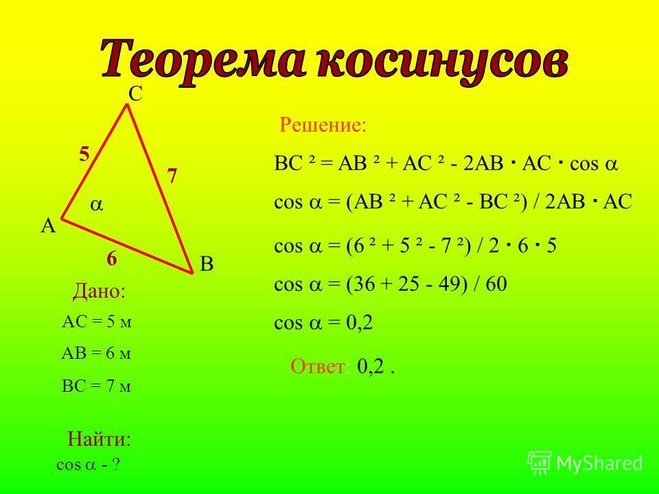 A B C 6 7 5 Дано: Найти: AC = 5 м cos - ? AB = 6 м BC = 7 м BC ² = AB ² + AC ² - 2AB AC cos Решение: Ответ: 0,2. cos = (AB ² + AC ² - BC ²) / 2AB AC cos = (6 ² + 5 ² - 7 ²) / 2 6 5 cos = (36 + 25 - 49) / 60 cos = 0,2