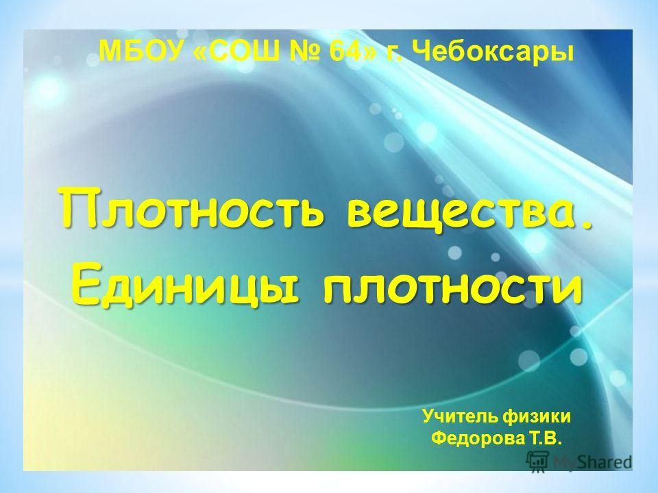 Плотность вещества. Единицы плотности Учитель физики Федорова Т.В. МБОУ «СОШ 64» г. Чебоксары