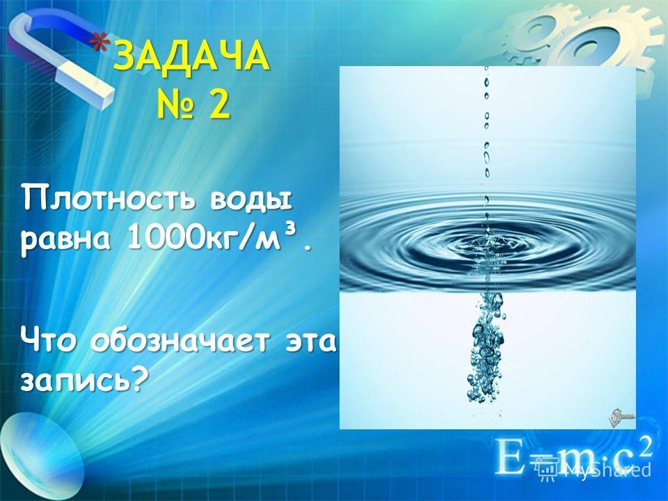 *З*З*З*ЗАДАЧА 2 Плотность воды равна 1000кг/м³. Что обозначает эта запись?