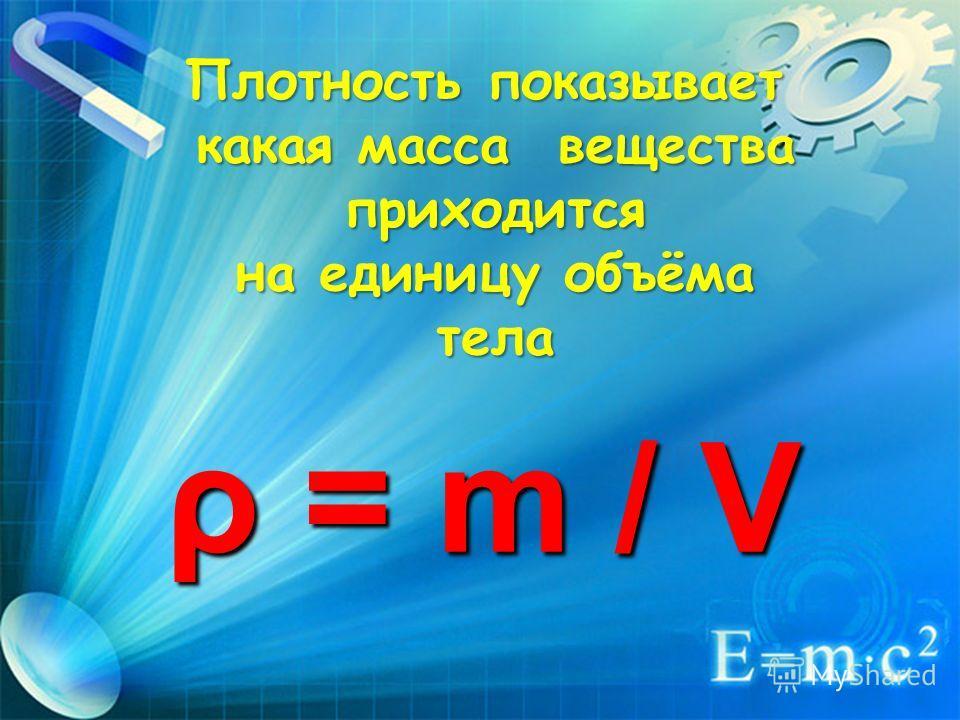 Плотность показывает какая масса вещества какая масса вещества приходится приходится на единицу объёма на единицу объёма тела тела ρ = m / V