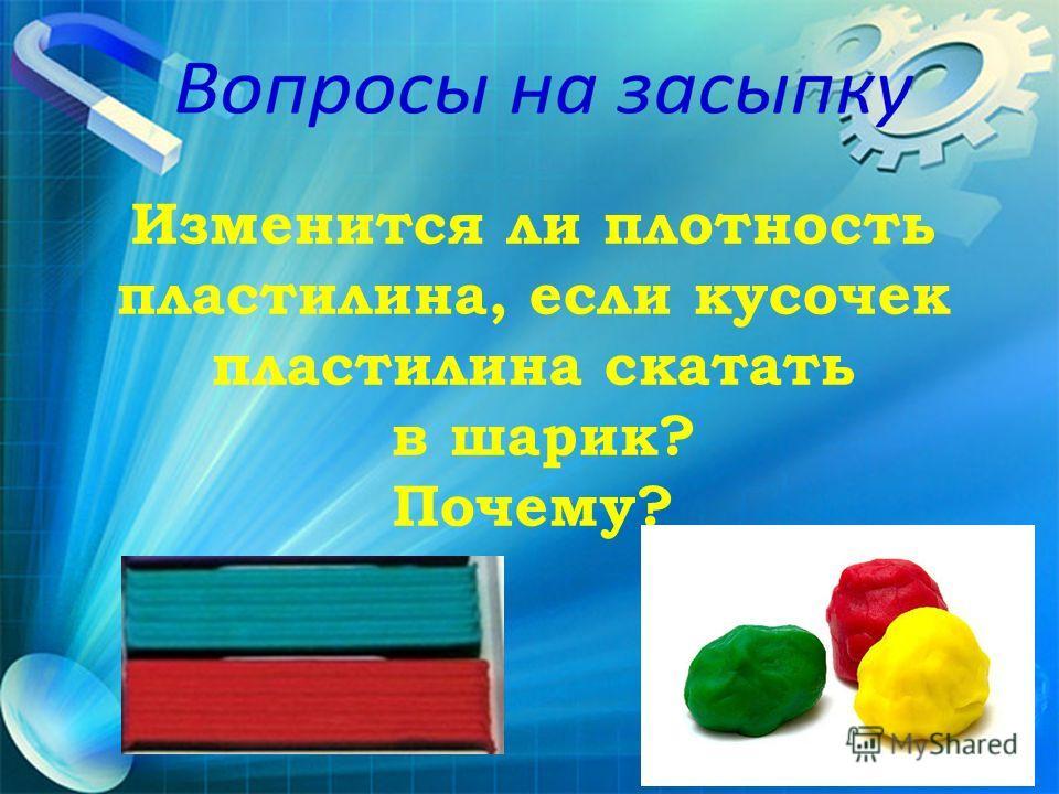 Изменится ли плотность пластилина, если кусочек пластилина скатать в шарик? Почему?